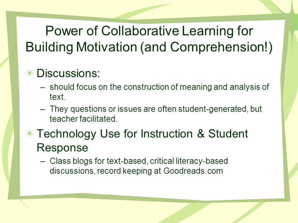 Power of Collaborative Learning for Building Motivation (and Comprehension!) Discussions: –should focus on the construction of meaning and analysis of text.