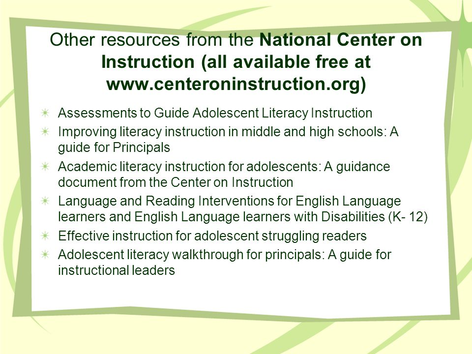 Other resources from the National Center on Instruction (all available free at www.centeroninstruction.org) Assessments to Guide Adolescent Literacy Instruction Improving literacy instruction in middle and high schools: A guide for Principals Academic literacy instruction for adolescents: A guidance document from the Center on Instruction Language and Reading Interventions for English Language learners and English Language learners with Disabilities (K- 12) Effective instruction for adolescent struggling readers Adolescent literacy walkthrough for principals: A guide for instructional leaders
