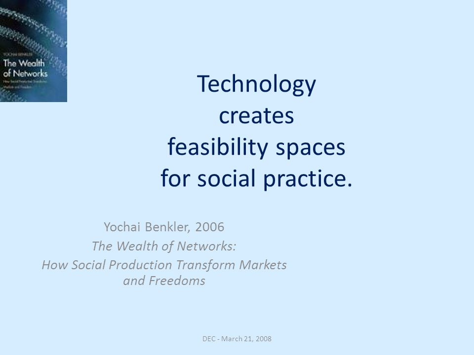 Technology creates feasibility spaces for social practice. Yochai Benkler, 2006 The Wealth of Networks: How Social Production Transform Markets and Fr