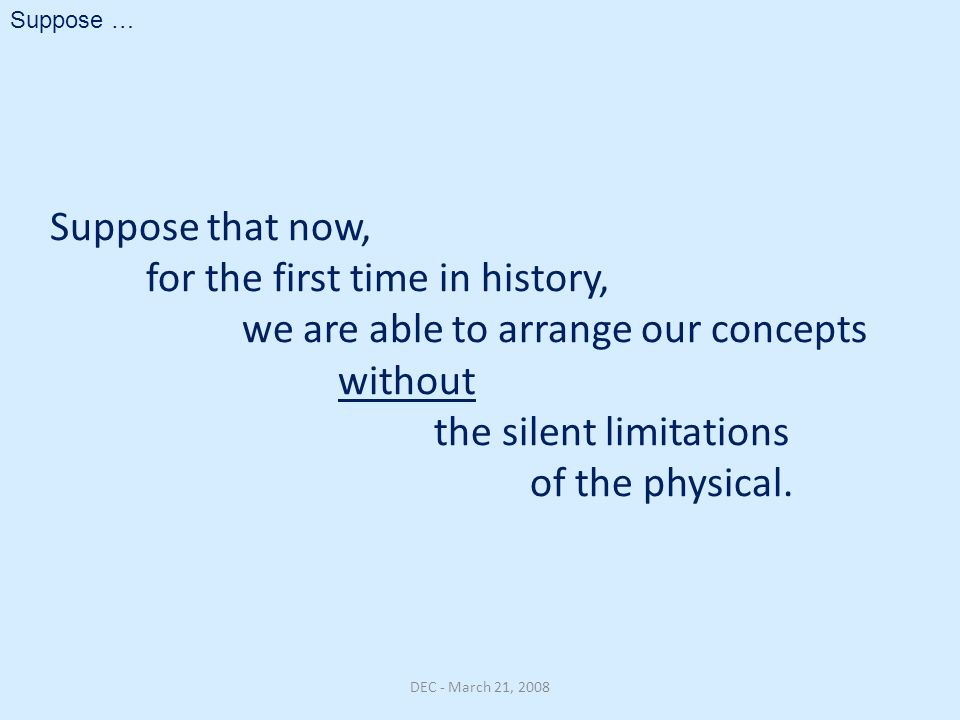 Suppose that now, for the first time in history, we are able to arrange our concepts without the silent limitations of the physical. DEC - March 21, 2