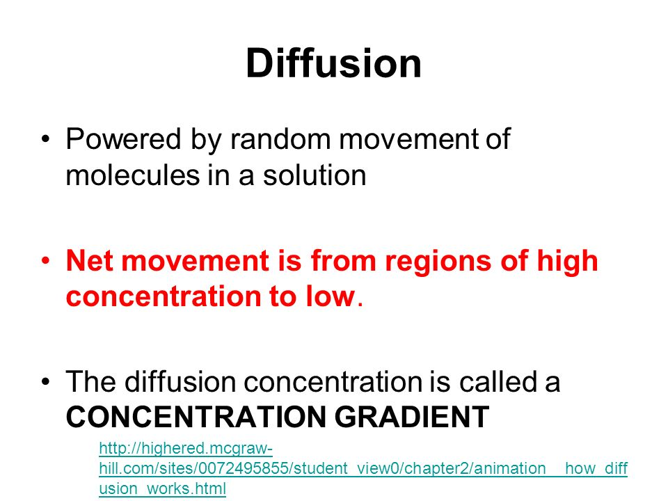 Diffusion Powered by random movement of molecules in a solution Net movement is from regions of high concentration to low.