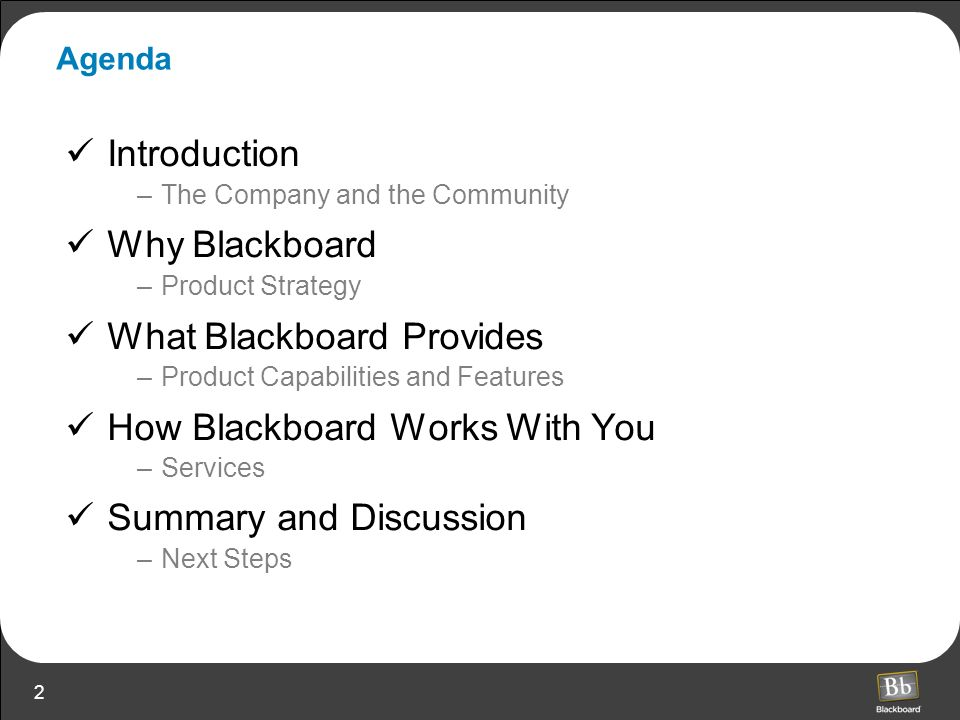 2 Agenda Introduction –The Company and the Community Why Blackboard –Product Strategy What Blackboard Provides –Product Capabilities and Features How