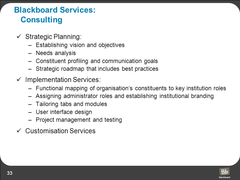 33 Blackboard Services: Consulting Strategic Planning: –Establishing vision and objectives –Needs analysis –Constituent profiling and communication go