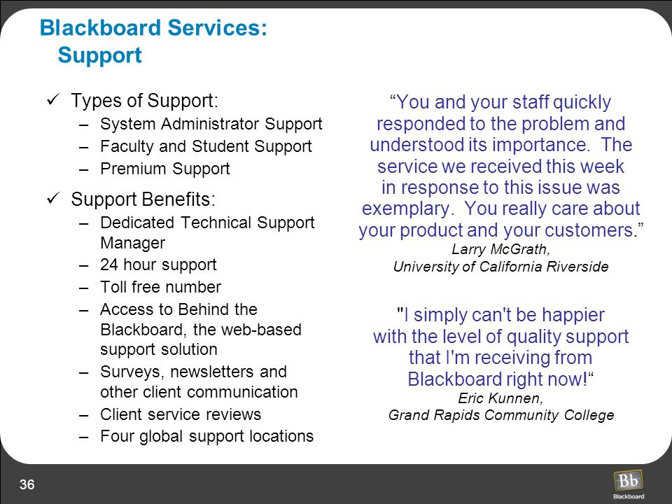 36 Blackboard Services: Support You and your staff quickly responded to the problem and understood its importance. The service we received this week i