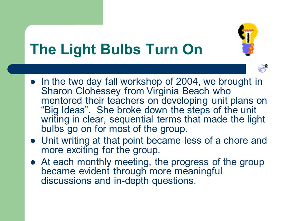 The Light Bulbs Turn On In the two day fall workshop of 2004, we brought in Sharon Clohessey from Virginia Beach who mentored their teachers on developing unit plans on Big Ideas.