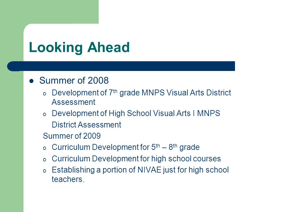 Looking Ahead Summer of 2008 o Development of 7 th grade MNPS Visual Arts District Assessment o Development of High School Visual Arts I MNPS District Assessment Summer of 2009 o Curriculum Development for 5 th – 8 th grade o Curriculum Development for high school courses o Establishing a portion of NIVAE just for high school teachers.