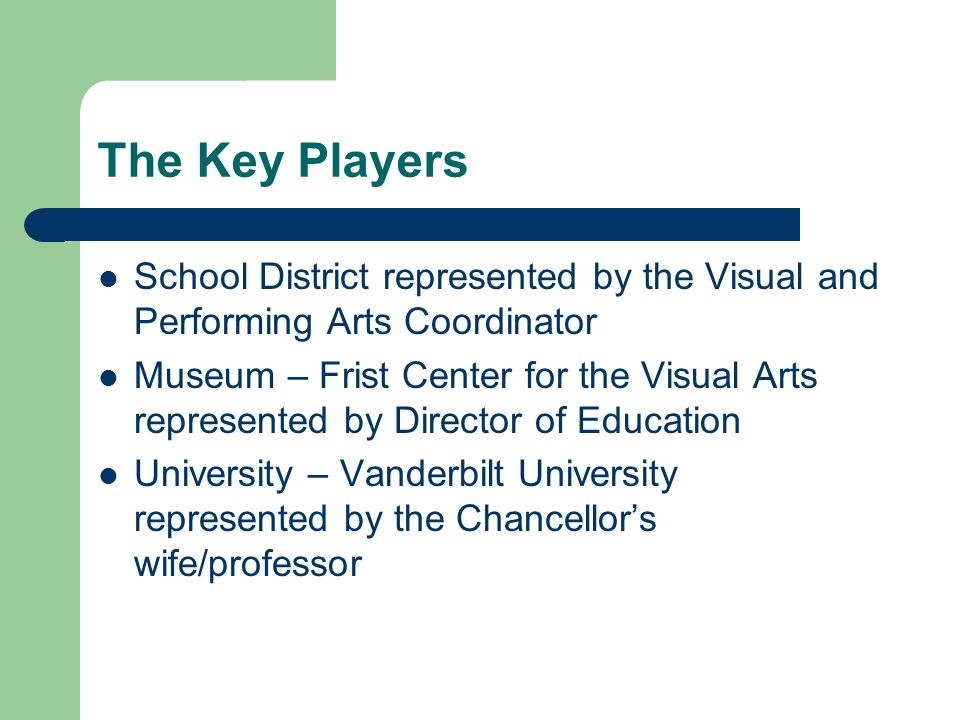 The Key Players School District represented by the Visual and Performing Arts Coordinator Museum – Frist Center for the Visual Arts represented by Director of Education University – Vanderbilt University represented by the Chancellors wife/professor
