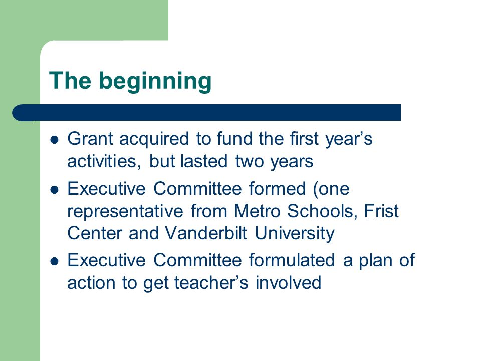 The beginning Grant acquired to fund the first years activities, but lasted two years Executive Committee formed (one representative from Metro Schools, Frist Center and Vanderbilt University Executive Committee formulated a plan of action to get teachers involved