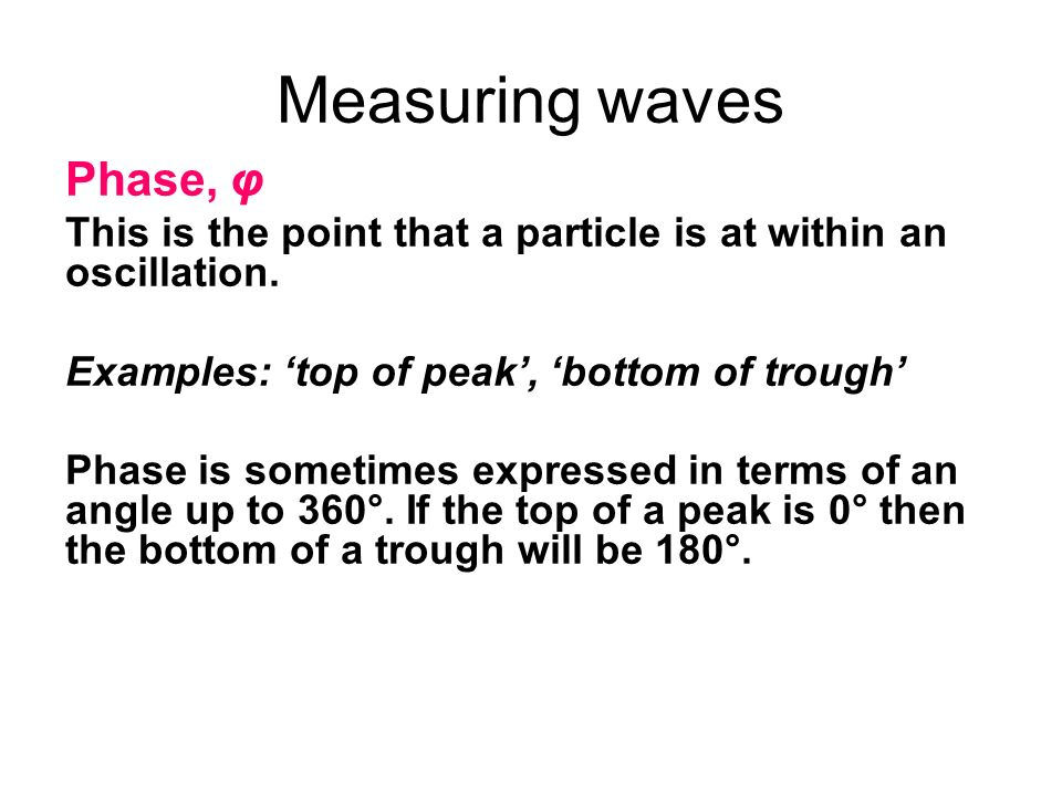 Measuring waves Phase, φ This is the point that a particle is at within an oscillation. Examples: top of peak, bottom of trough Phase is sometimes exp