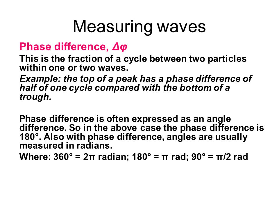 Measuring waves Phase difference, Δφ This is the fraction of a cycle between two particles within one or two waves. Example: the top of a peak has a p