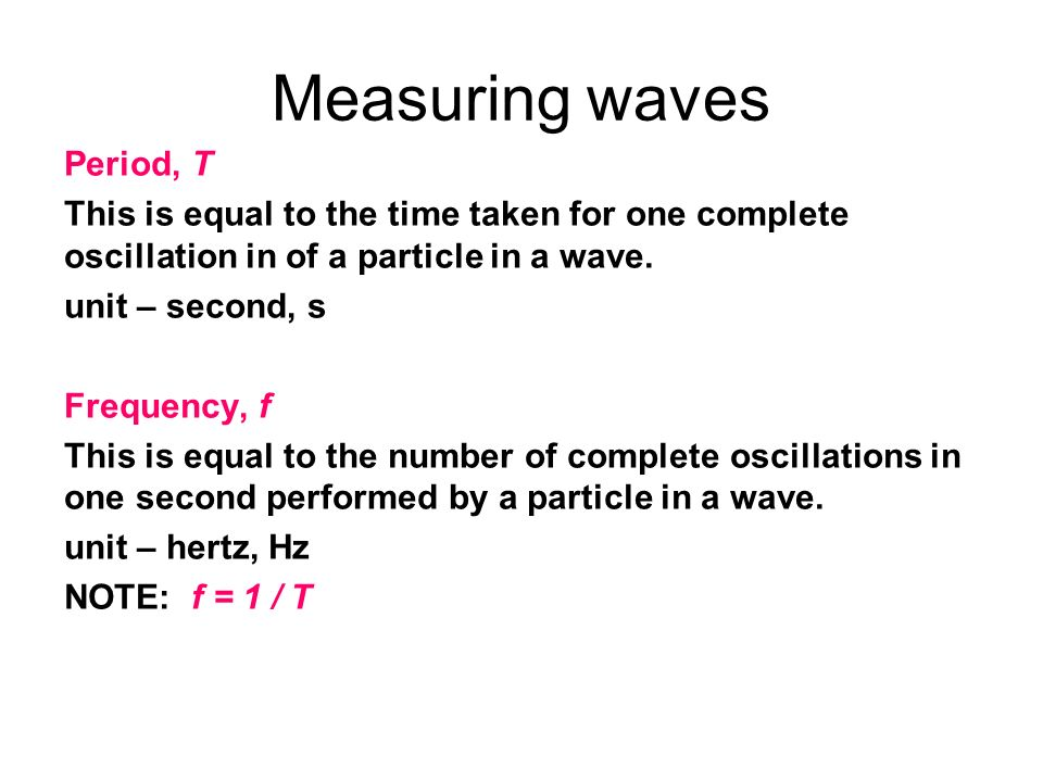 Measuring waves Period, T This is equal to the time taken for one complete oscillation in of a particle in a wave. unit – second, s Frequency, f This