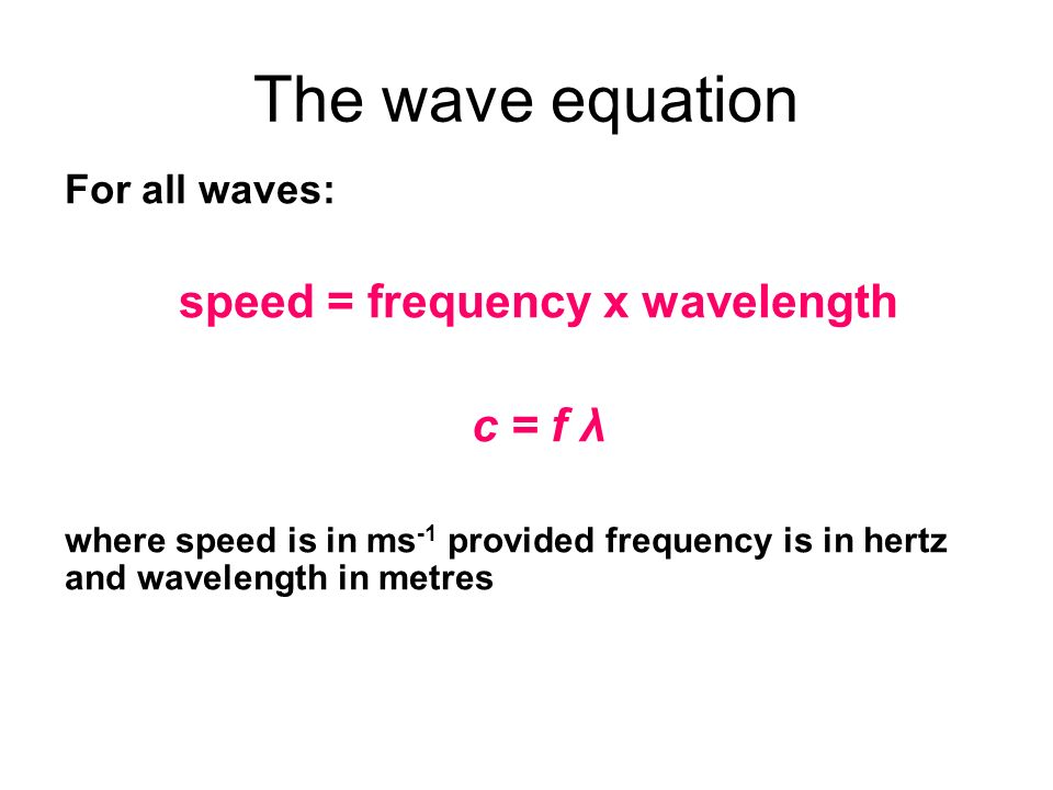 The wave equation For all waves: speed = frequency x wavelength c = f λ where speed is in ms -1 provided frequency is in hertz and wavelength in metre