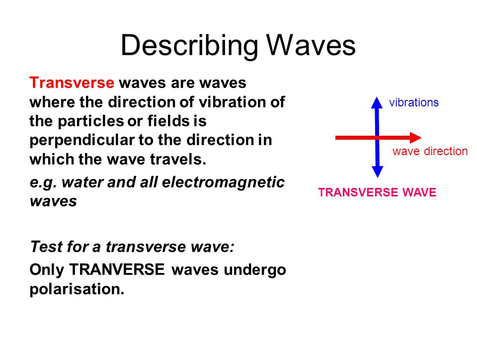 Describing Waves Transverse waves are waves where the direction of vibration of the particles or fields is perpendicular to the direction in which the
