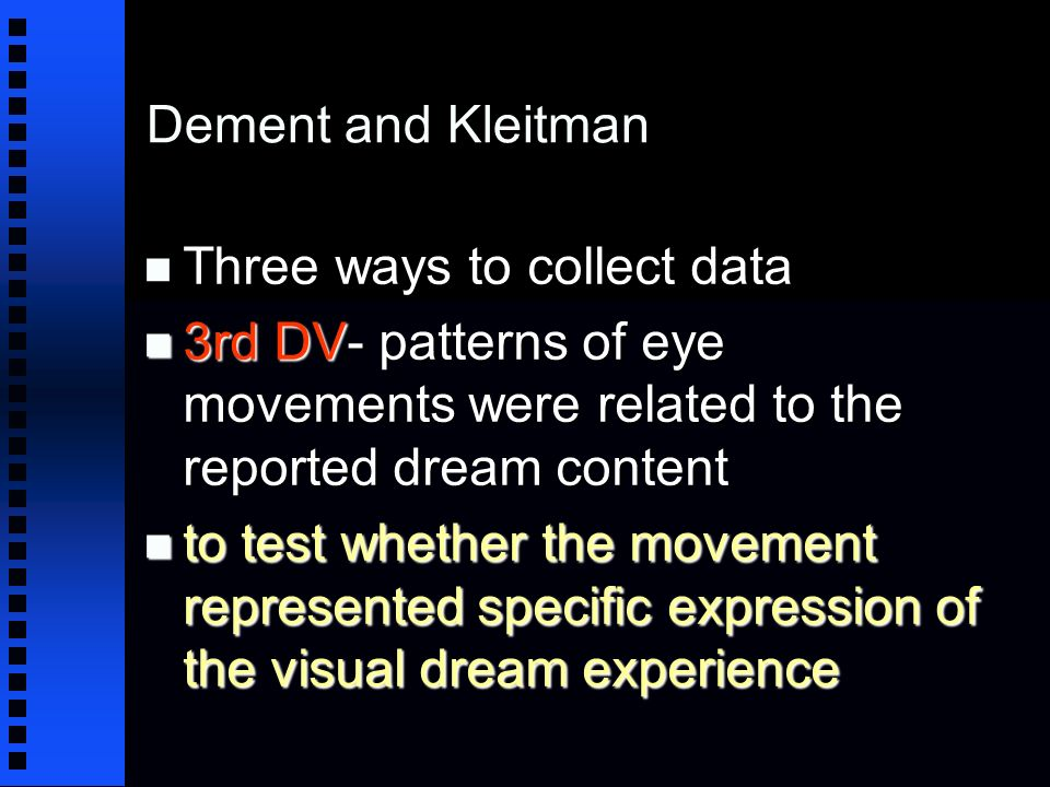 Dement and Kleitman n Three ways to collect data n 3rd DV- patterns of eye movements were related to the reported dream content n to test whether the movement represented specific expression of the visual dream experience