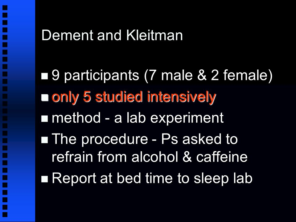 Dement and Kleitman n 9 participants (7 male & 2 female) n only 5 studied intensively n method - a lab experiment n The procedure - Ps asked to refrain from alcohol & caffeine n Report at bed time to sleep lab