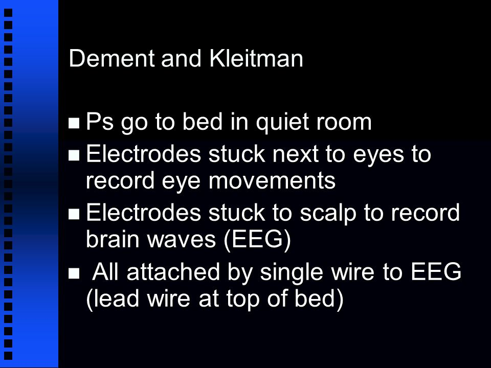 Dement and Kleitman n Ps go to bed in quiet room n Electrodes stuck next to eyes to record eye movements n Electrodes stuck to scalp to record brain waves (EEG) n All attached by single wire to EEG (lead wire at top of bed)