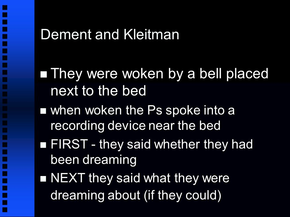 Dement and Kleitman n They were woken by a bell placed next to the bed n when woken the Ps spoke into a recording device near the bed n FIRST - they said whether they had been dreaming n NEXT they said what they were dreaming about (if they could)