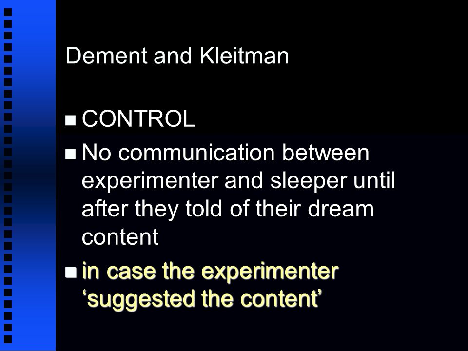 Dement and Kleitman n CONTROL n No communication between experimenter and sleeper until after they told of their dream content n in case the experimenter suggested the content