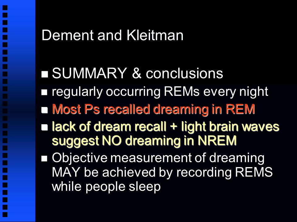 Dement and Kleitman n SUMMARY & conclusions n regularly occurring REMs every night n Most Ps recalled dreaming in REM n lack of dream recall + light brain waves suggest NO dreaming in NREM n Objective measurement of dreaming MAY be achieved by recording REMS while people sleep