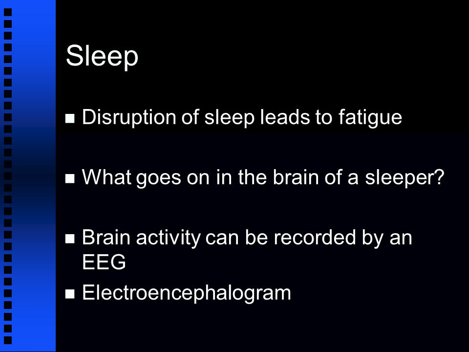 Sleep n Disruption of sleep leads to fatigue n What goes on in the brain of a sleeper.