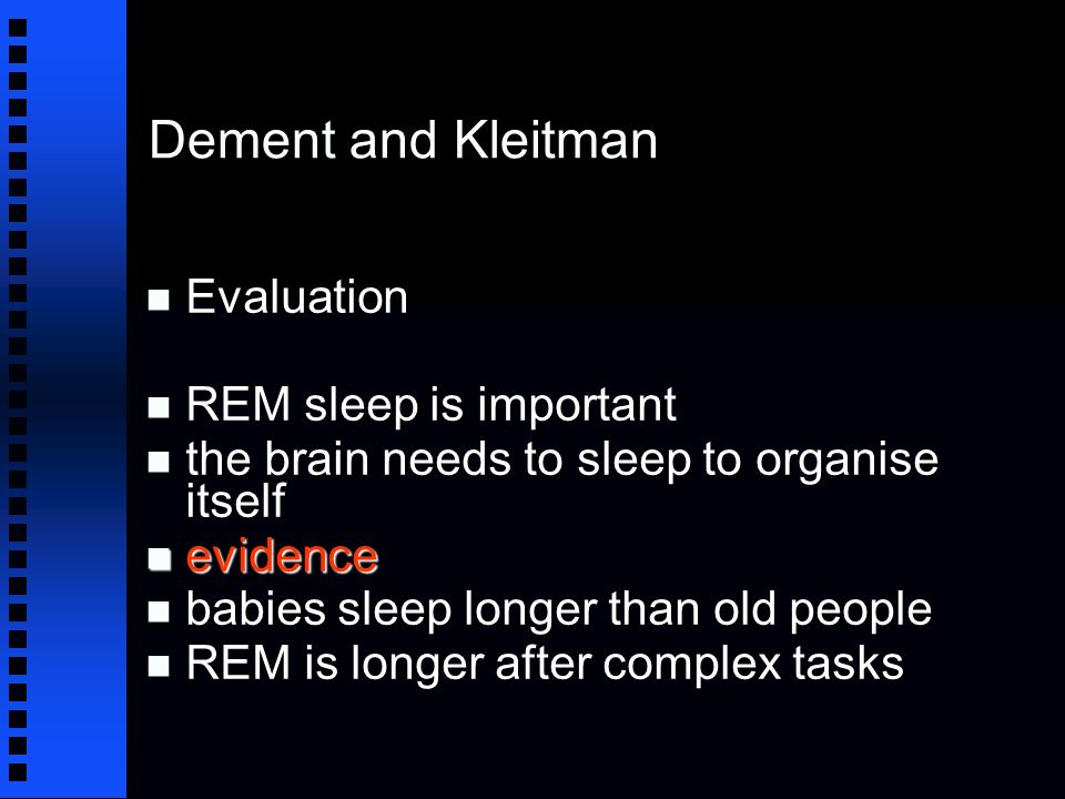 Dement and Kleitman n Evaluation n REM sleep is important n the brain needs to sleep to organise itself n evidence n babies sleep longer than old people n REM is longer after complex tasks