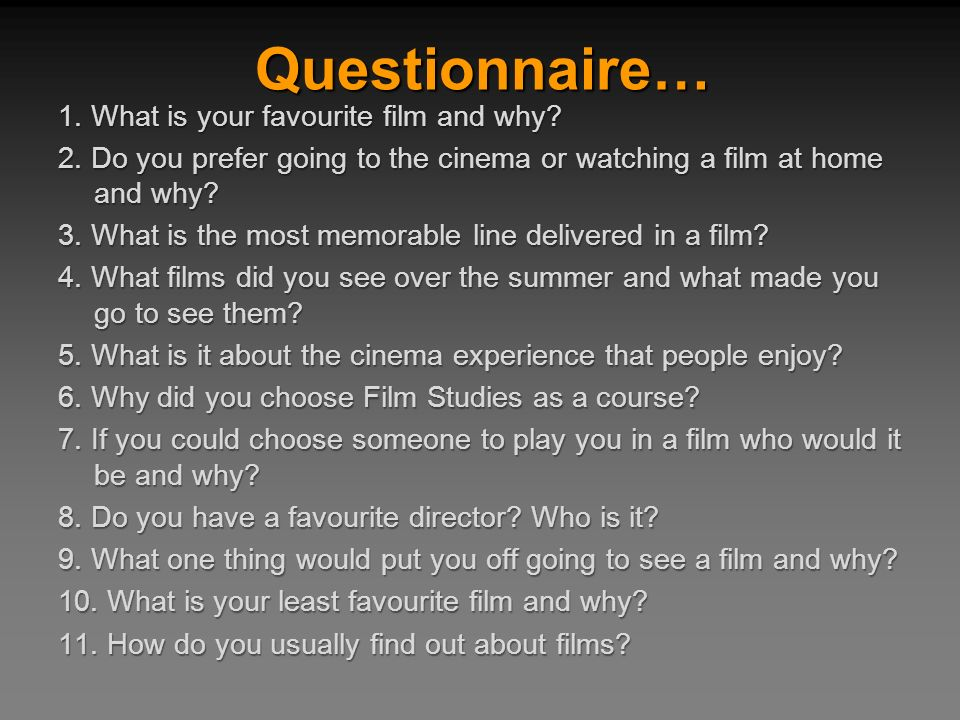 1. What is your favourite film and why? 2. Do you prefer going to the cinema or watching a film at home and why? 3. What is the most memorable line de