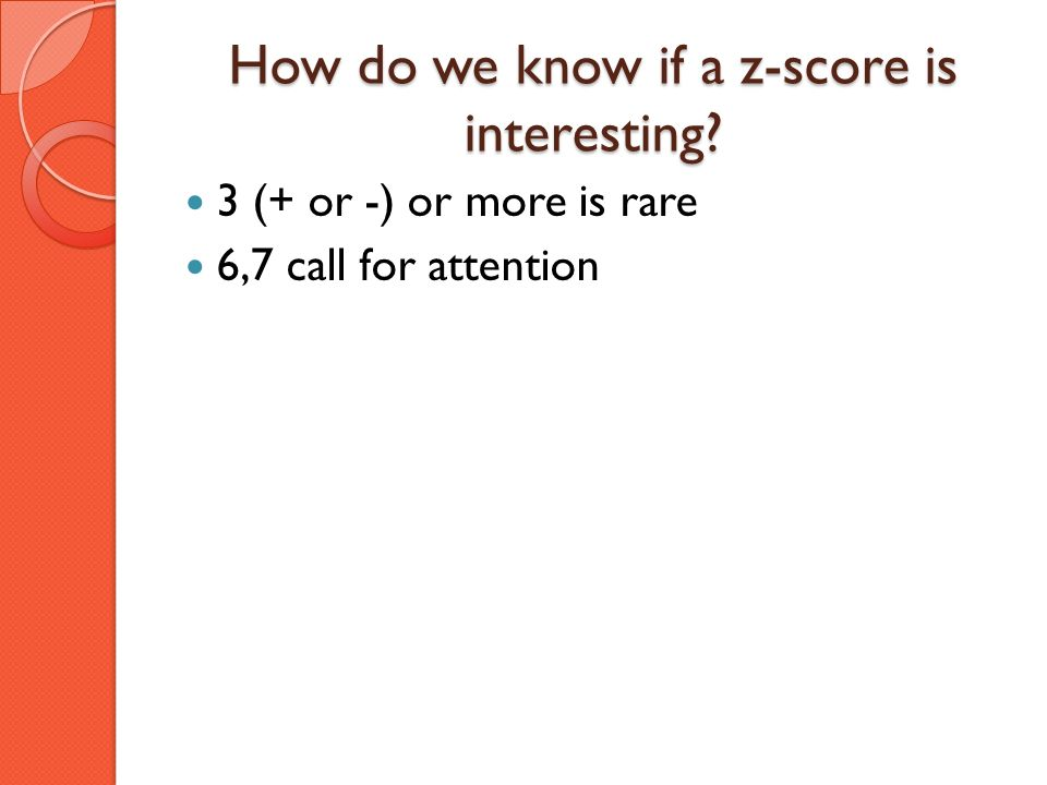 How do we know if a z-score is interesting? 3 (+ or -) or more is rare 6,7 call for attention