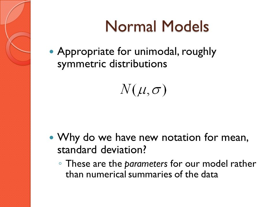 Normal Models Appropriate for unimodal, roughly symmetric distributions Why do we have new notation for mean, standard deviation? These are the parame