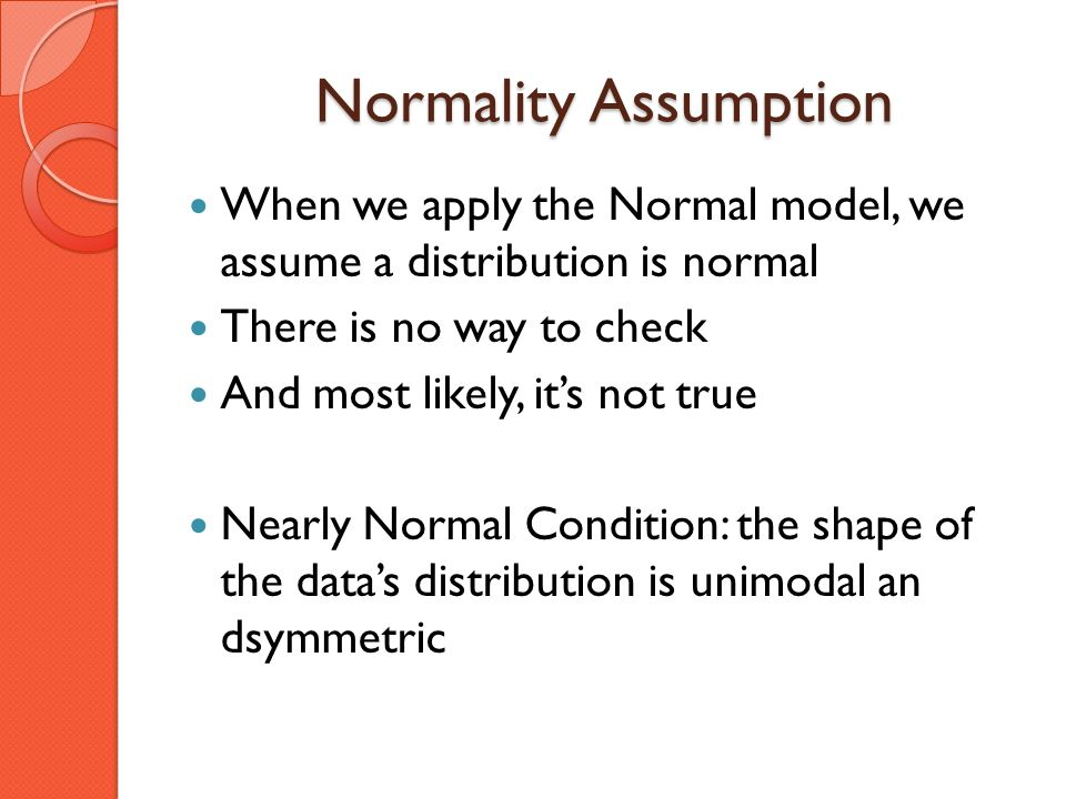Normality Assumption When we apply the Normal model, we assume a distribution is normal There is no way to check And most likely, its not true Nearly