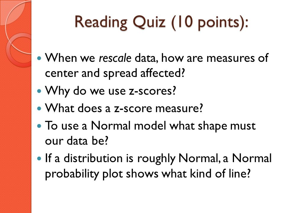 Reading Quiz (10 points): When we rescale data, how are measures of center and spread affected? Why do we use z-scores? What does a z-score measure? T
