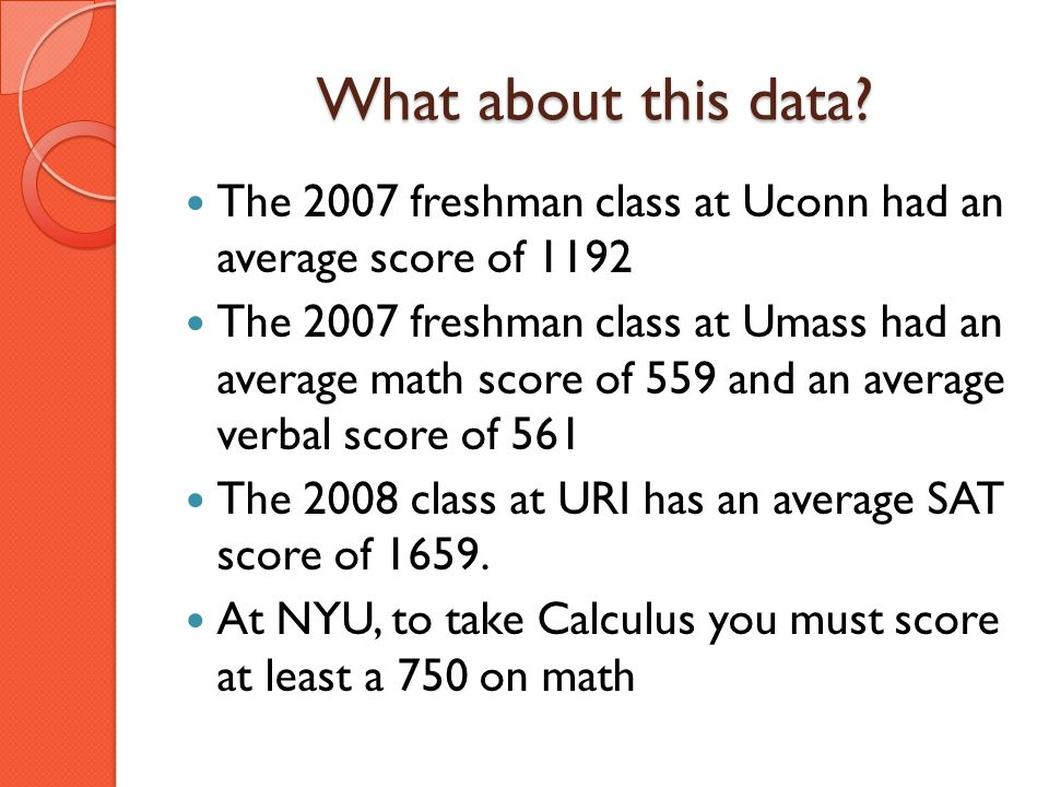 What about this data? The 2007 freshman class at Uconn had an average score of 1192 The 2007 freshman class at Umass had an average math score of 559