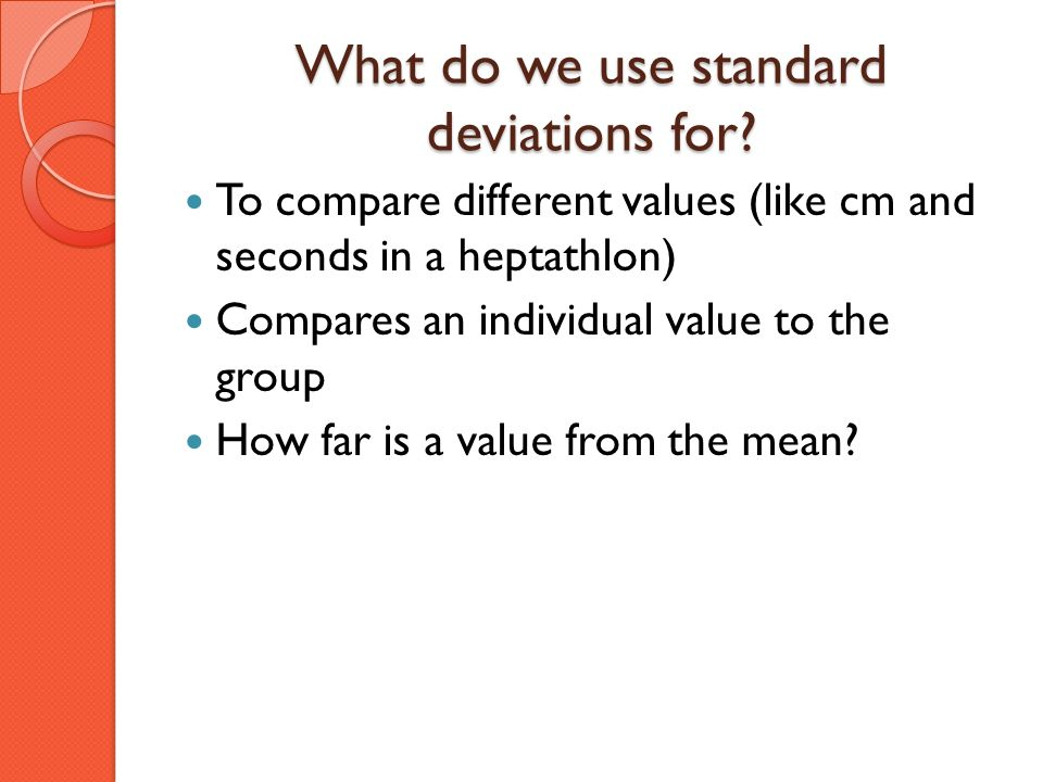 What do we use standard deviations for? To compare different values (like cm and seconds in a heptathlon) Compares an individual value to the group Ho