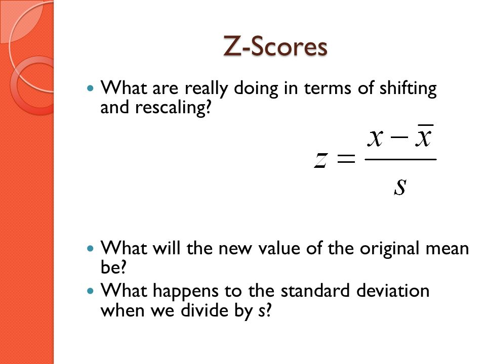 Z-Scores What are really doing in terms of shifting and rescaling? What will the new value of the original mean be? What happens to the standard devia