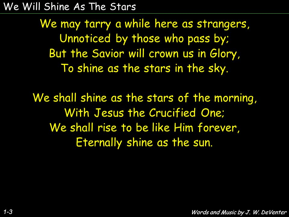 We Will Shine As The Stars We may never be rich in earths treasures, Nor rise on the ladder of fame; But the saints will at last be rewarded, Made rich in Immanuels name.