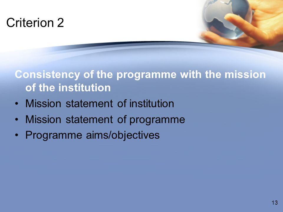 Criterion 2 Consistency of the programme with the mission of the institution Mission statement of institution Mission statement of programme Programme aims/objectives 13