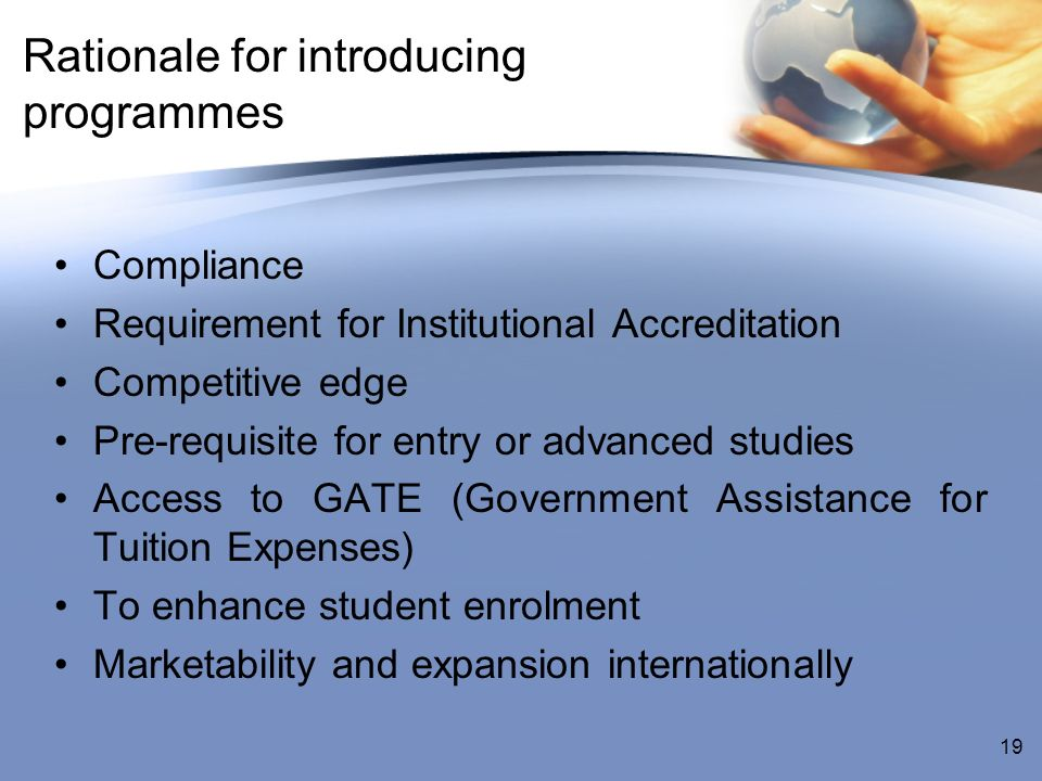 Rationale for introducing programmes Compliance Requirement for Institutional Accreditation Competitive edge Pre-requisite for entry or advanced studies Access to GATE (Government Assistance for Tuition Expenses) To enhance student enrolment Marketability and expansion internationally 19