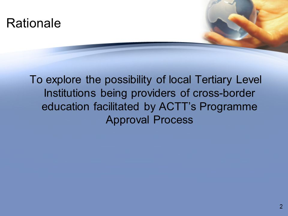 Rationale To explore the possibility of local Tertiary Level Institutions being providers of cross-border education facilitated by ACTTs Programme Approval Process 2