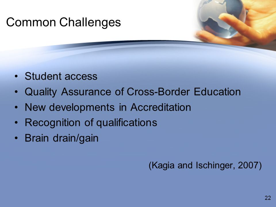 Common Challenges Student access Quality Assurance of Cross-Border Education New developments in Accreditation Recognition of qualifications Brain drain/gain (Kagia and Ischinger, 2007) 22