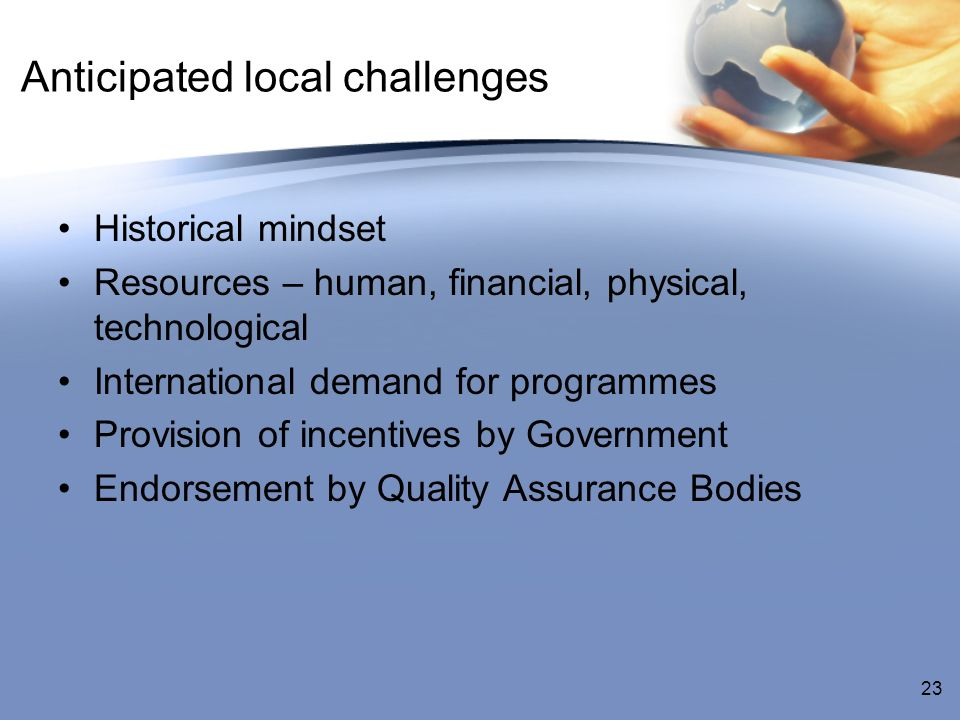 Anticipated local challenges Historical mindset Resources – human, financial, physical, technological International demand for programmes Provision of incentives by Government Endorsement by Quality Assurance Bodies 23