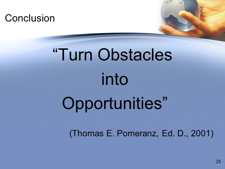 Conclusion Turn Obstacles into Opportunities (Thomas E. Pomeranz, Ed. D., 2001) 25
