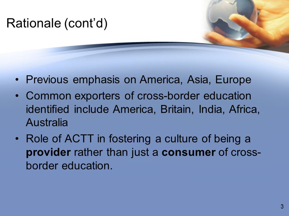Rationale (contd) Previous emphasis on America, Asia, Europe Common exporters of cross-border education identified include America, Britain, India, Africa, Australia Role of ACTT in fostering a culture of being a provider rather than just a consumer of cross- border education.