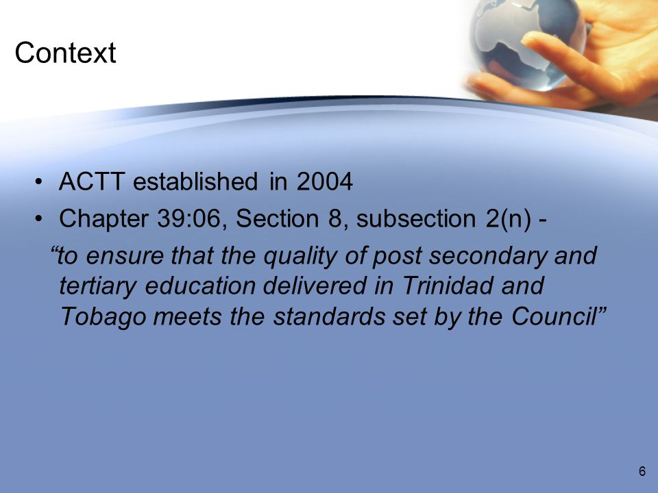 Context ACTT established in 2004 Chapter 39:06, Section 8, subsection 2(n) - to ensure that the quality of post secondary and tertiary education delivered in Trinidad and Tobago meets the standards set by the Council 6