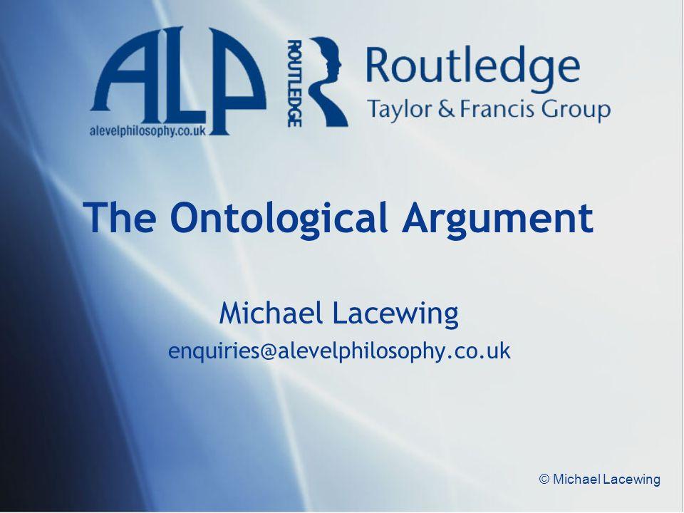 © Michael Lacewing The Ontological Argument Michael Lacewing enquiries@alevelphilosophy.co.uk