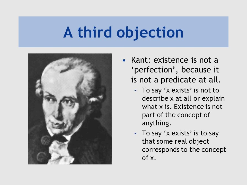 A third objection Kant: existence is not a perfection, because it is not a predicate at all.