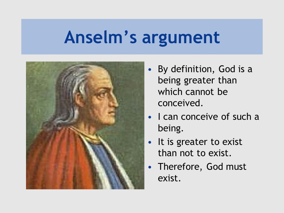 Anselms argument By definition, God is a being greater than which cannot be conceived. I can conceive of such a being. It is greater to exist than not