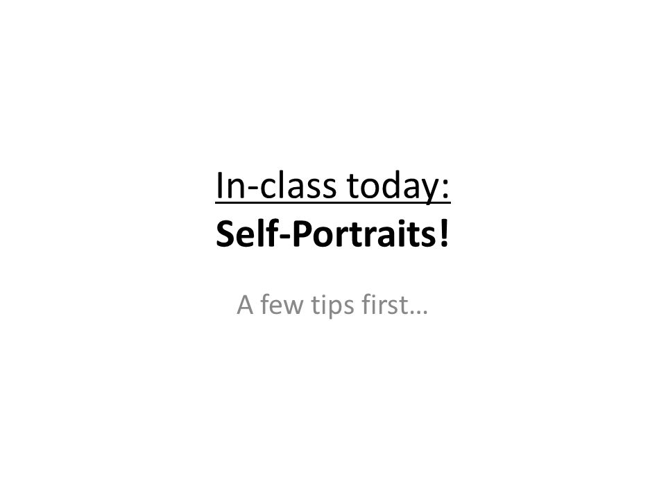 In-class today: Self-Portraits! A few tips first…