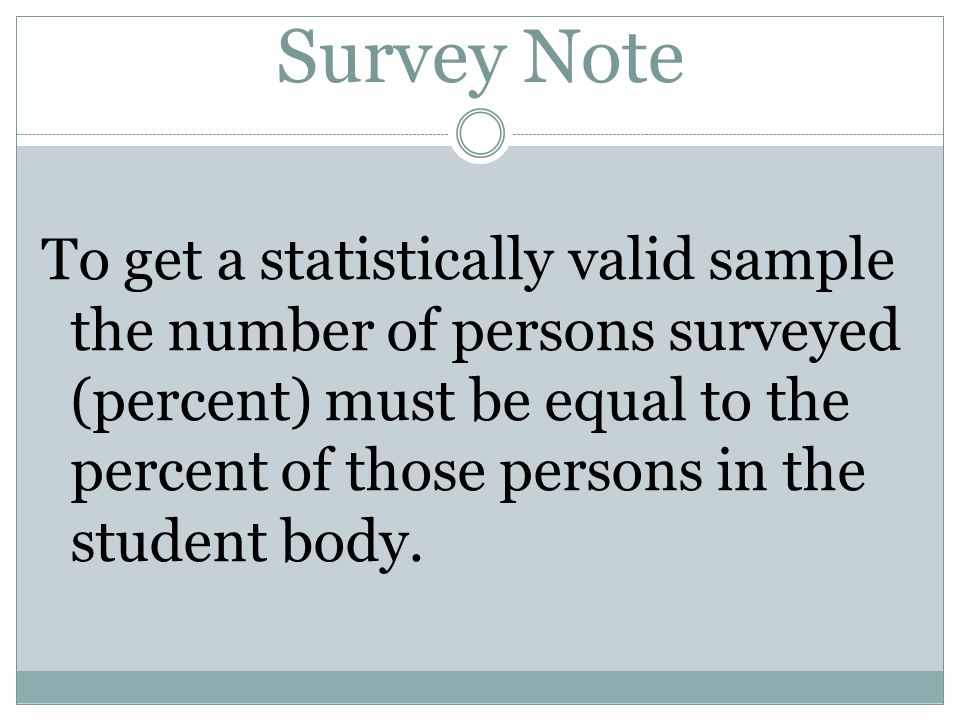 Survey Note To get a statistically valid sample the number of persons surveyed (percent) must be equal to the percent of those persons in the student
