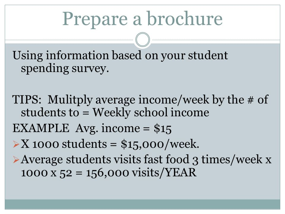 Prepare a brochure Using information based on your student spending survey. TIPS: Mulitply average income/week by the # of students to = Weekly school