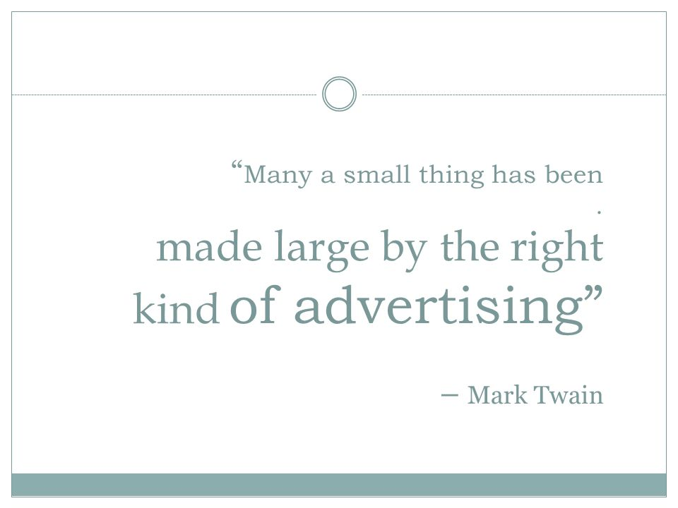Many a small thing has been. made large by the right kind of advertising – Mark Twain
