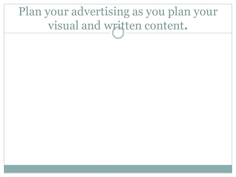Plan your advertising as you plan your visual and written content.